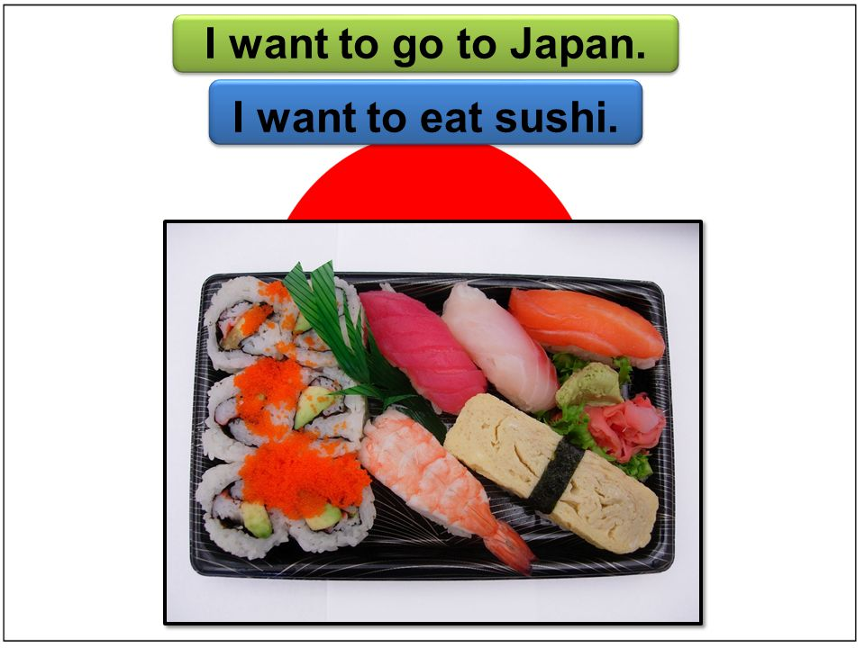 I want to go to Japan. I want to eat sushi.
