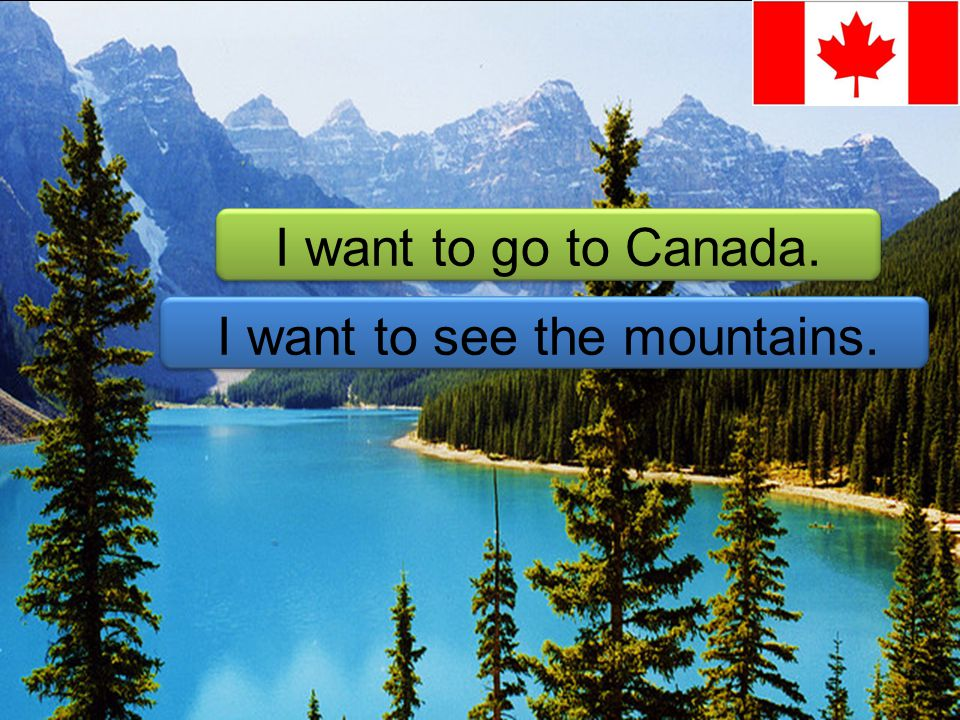 I want to go to Canada. I want to see the mountains.