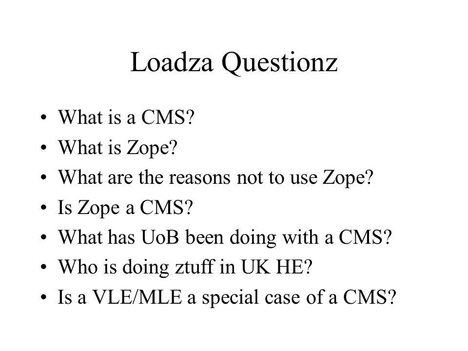 Loadza Questionz What is a CMS. What is Zope. What are the reasons not to use Zope.