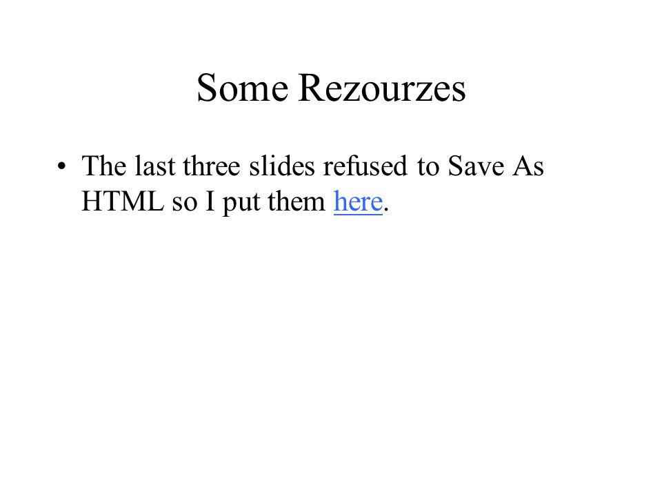 Some Rezourzes The last three slides refused to Save As HTML so I put them here.here