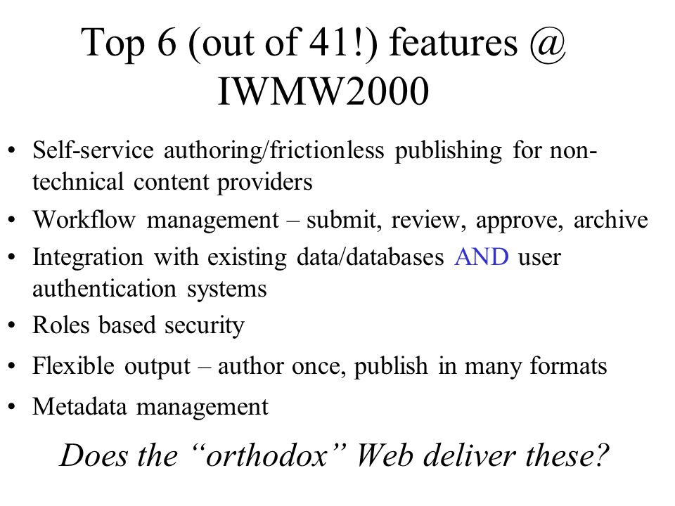 Top 6 (out of 41!) features @ IWMW2000 Self-service authoring/frictionless publishing for non- technical content providers Workflow management – submit, review, approve, archive Integration with existing data/databases AND user authentication systems Roles based security Flexible output – author once, publish in many formats Metadata management Does the orthodox Web deliver these