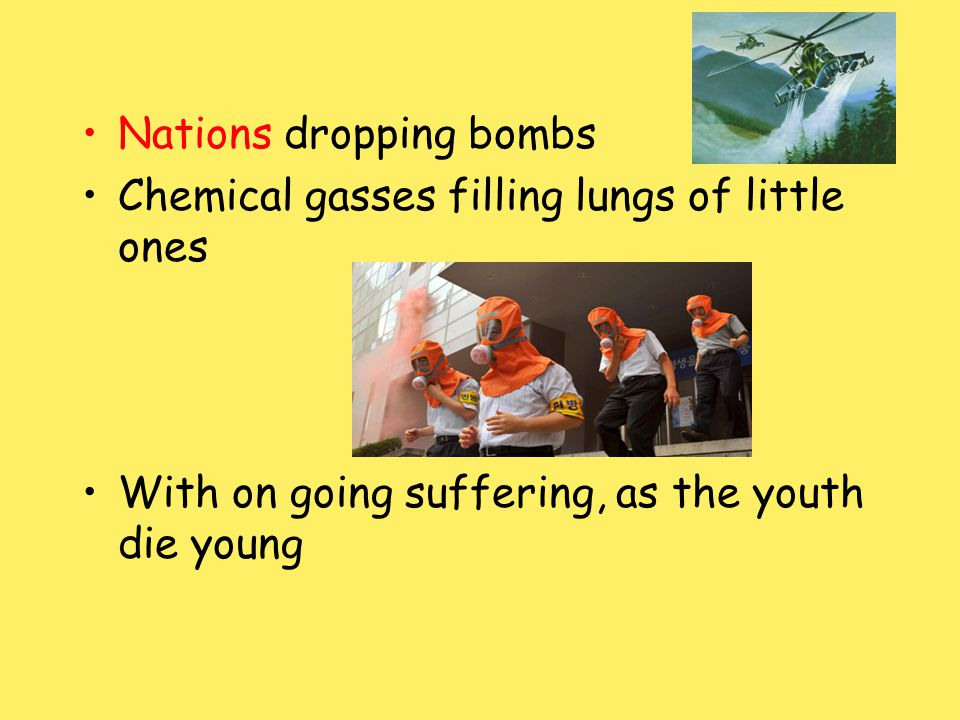 Nations dropping bombs Chemical gasses filling lungs of little ones With on going suffering, as the youth die young