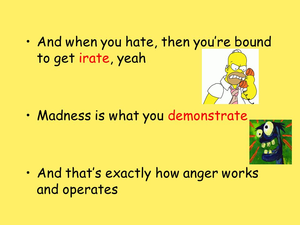 And when you hate, then youre bound to get irate, yeah Madness is what you demonstrate And thats exactly how anger works and operates