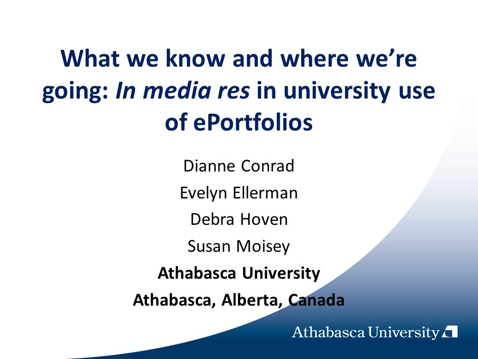 What we know and where were going: In media res in university use of ePortfolios Dianne Conrad Evelyn Ellerman Debra Hoven Susan Moisey Athabasca Univ
