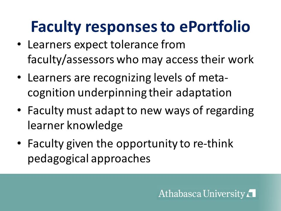 Faculty responses to ePortfolio Learners expect tolerance from faculty/assessors who may access their work Learners are recognizing levels of meta- cognition underpinning their adaptation Faculty must adapt to new ways of regarding learner knowledge Faculty given the opportunity to re-think pedagogical approaches