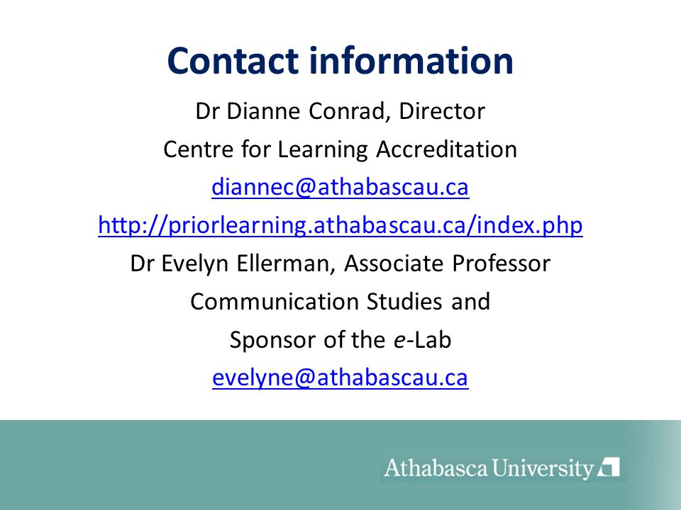 Contact information Dr Dianne Conrad, Director Centre for Learning Accreditation diannec@athabascau.ca http://priorlearning.athabascau.ca/index.php Dr Evelyn Ellerman, Associate Professor Communication Studies and Sponsor of the e-Lab evelyne@athabascau.ca