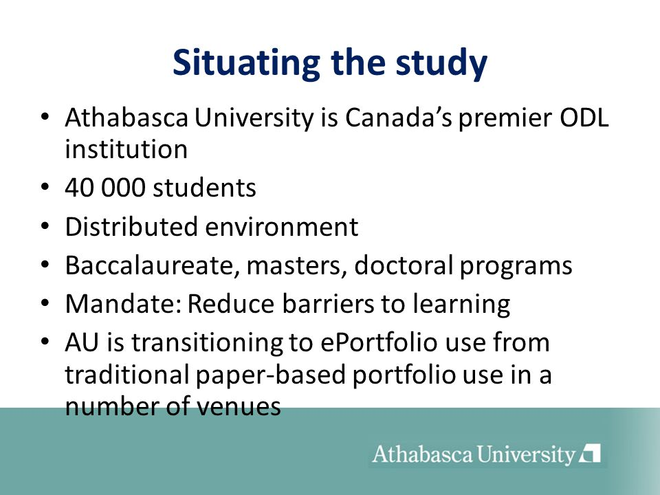 Situating the study Athabasca University is Canadas premier ODL institution 40 000 students Distributed environment Baccalaureate, masters, doctoral p