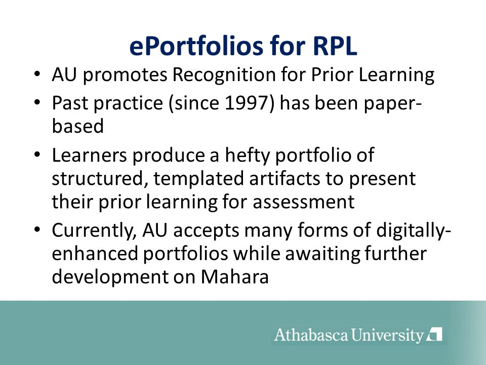ePortfolios for RPL AU promotes Recognition for Prior Learning Past practice (since 1997) has been paper- based Learners produce a hefty portfolio of structured, templated artifacts to present their prior learning for assessment Currently, AU accepts many forms of digitally- enhanced portfolios while awaiting further development on Mahara