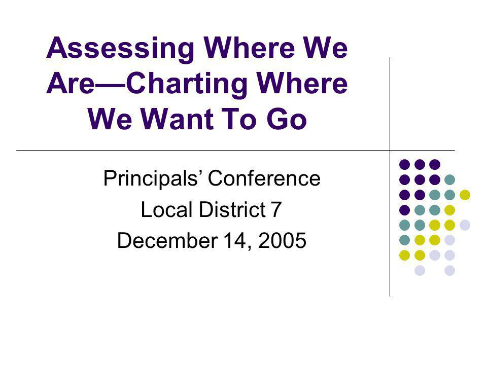 Assessing Where We AreCharting Where We Want To Go Principals Conference Local District 7 December 14, 2005