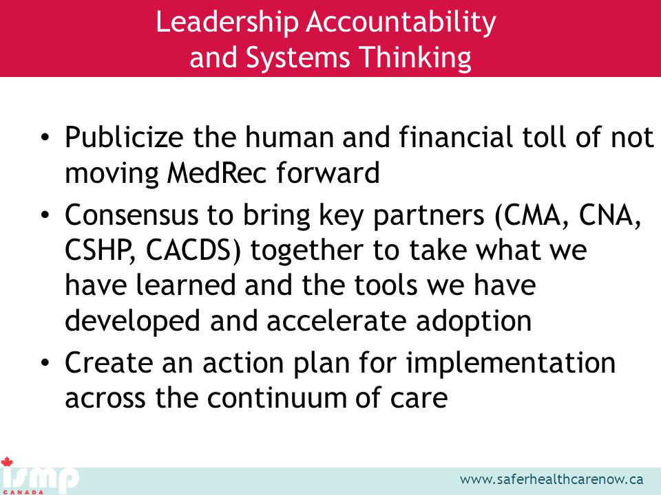 www.saferhealthcarenow.ca Publicize the human and financial toll of not moving MedRec forward Consensus to bring key partners (CMA, CNA, CSHP, CACDS) together to take what we have learned and the tools we have developed and accelerate adoption Create an action plan for implementation across the continuum of care Leadership Accountability and Systems Thinking