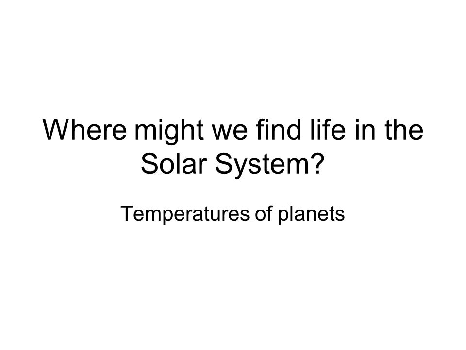Where might we find life in the Solar System? Temperatures of planets