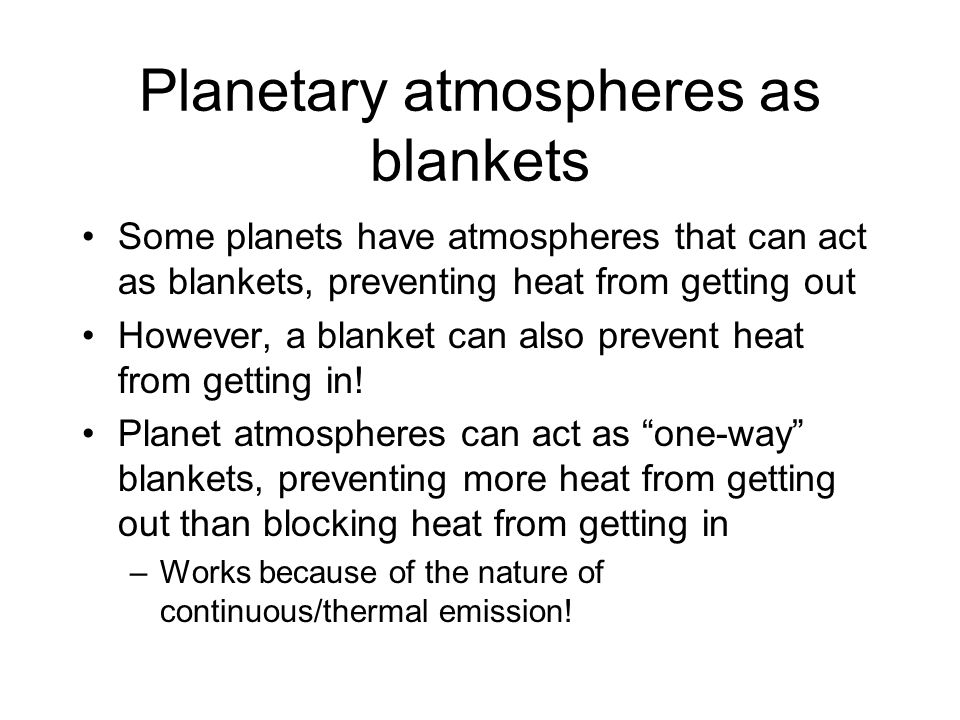 Planetary atmospheres as blankets Some planets have atmospheres that can act as blankets, preventing heat from getting out However, a blanket can also
