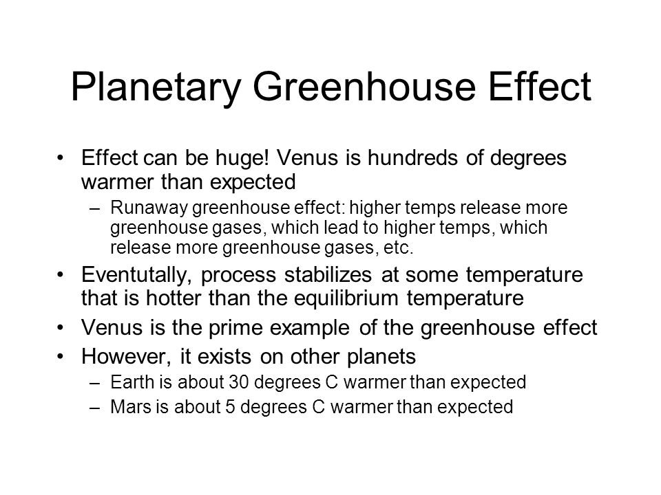 Planetary Greenhouse Effect Effect can be huge! Venus is hundreds of degrees warmer than expected –Runaway greenhouse effect: higher temps release mor