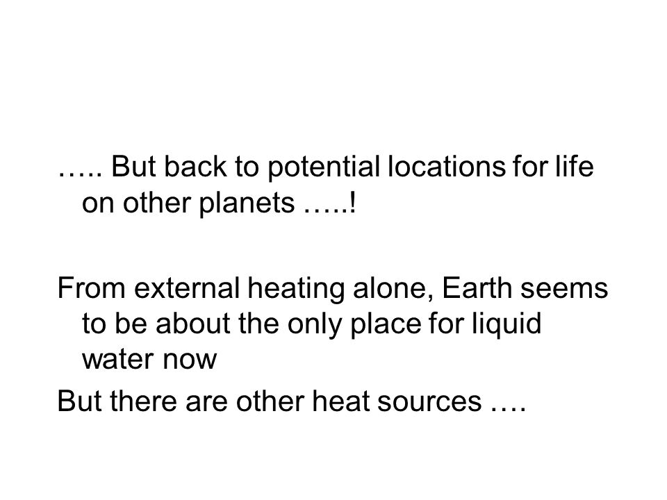….. But back to potential locations for life on other planets …..! From external heating alone, Earth seems to be about the only place for liquid wate