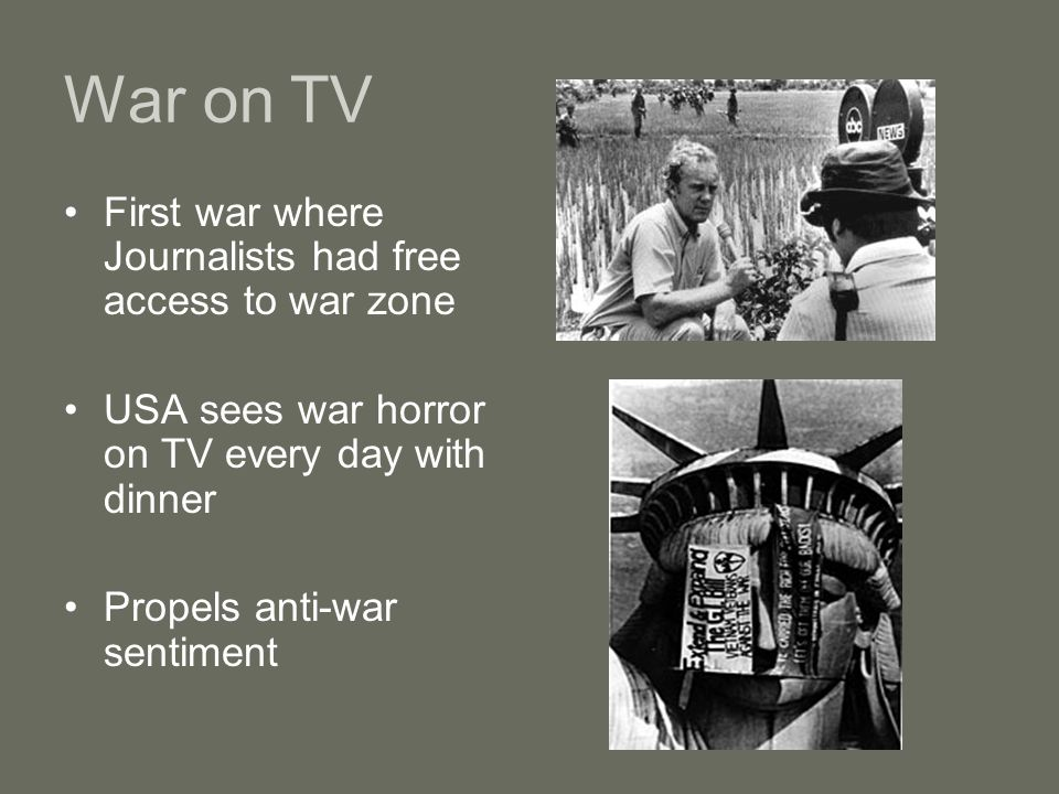 War on TV First war where Journalists had free access to war zone USA sees war horror on TV every day with dinner Propels anti-war sentiment