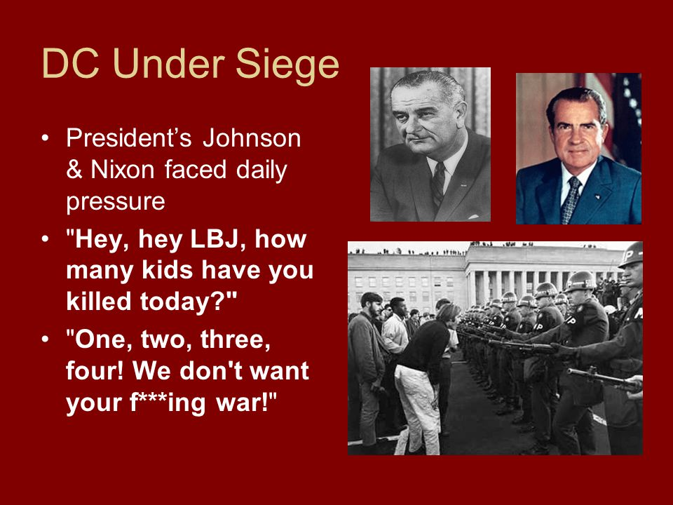 DC Under Siege Presidents Johnson & Nixon faced daily pressure Hey, hey LBJ, how many kids have you killed today? One, two, three, four.