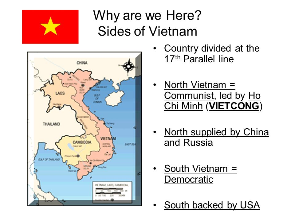 Why are we Here? Sides of Vietnam Country divided at the 17 th Parallel line North Vietnam = Communist, led by Ho Chi Minh (VIETCONG) North supplied b