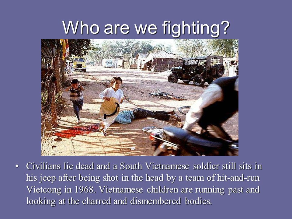 Who are we fighting? Civilians lie dead and a South Vietnamese soldier still sits in his jeep after being shot in the head by a team of hit-and-run Vi