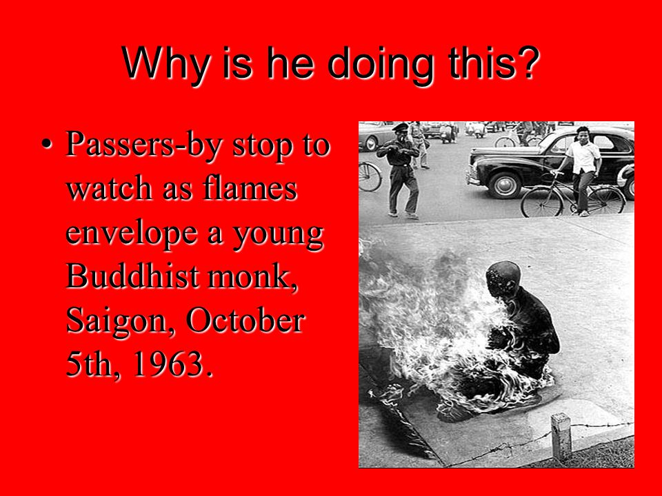 Why is he doing this? Passers-by stop to watch as flames envelope a young Buddhist monk, Saigon, October 5th, 1963.Passers-by stop to watch as flames