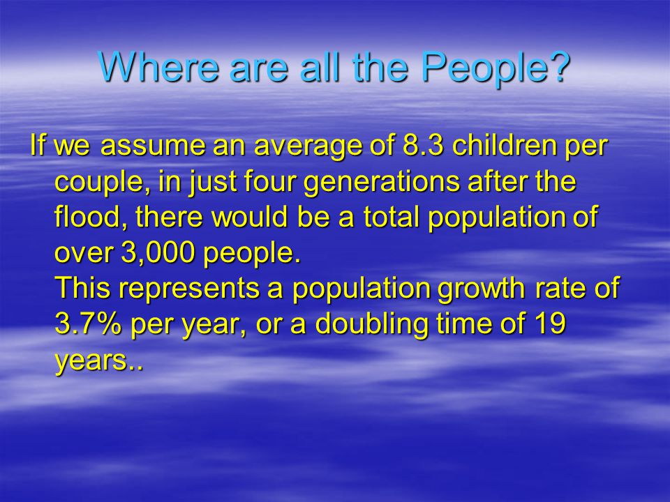 If we assume an average of 8.3 children per couple, in just four generations after the flood, there would be a total population of over 3,000 people.