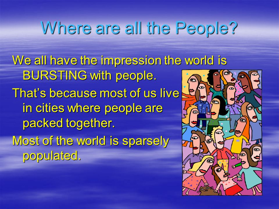 Where are all the People. We all have the impression the world is BURSTING with people.