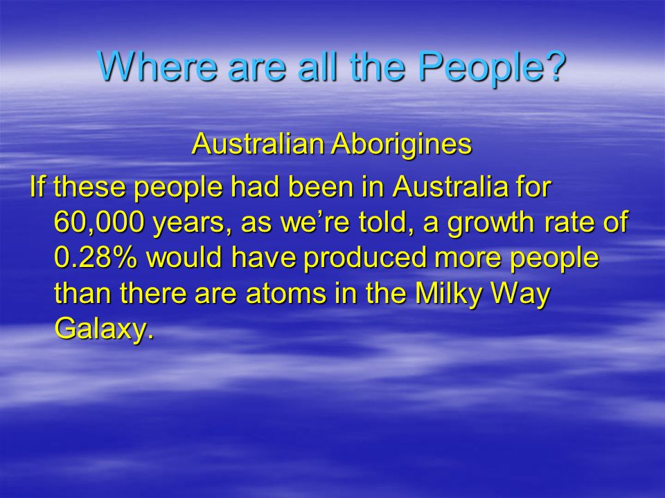 Australian Aborigines If these people had been in Australia for 60,000 years, as were told, a growth rate of 0.28% would have produced more people than there are atoms in the Milky Way Galaxy.