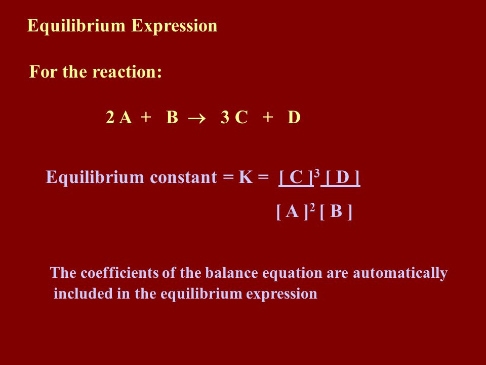 Equilibrium constant = K = [ C ] 3 [ D ] [ A ] 2 [ B ] The coefficients of the balance equation are automatically included in the equilibrium expression Equilibrium Expression For the reaction: 2 A + B 3 C + D