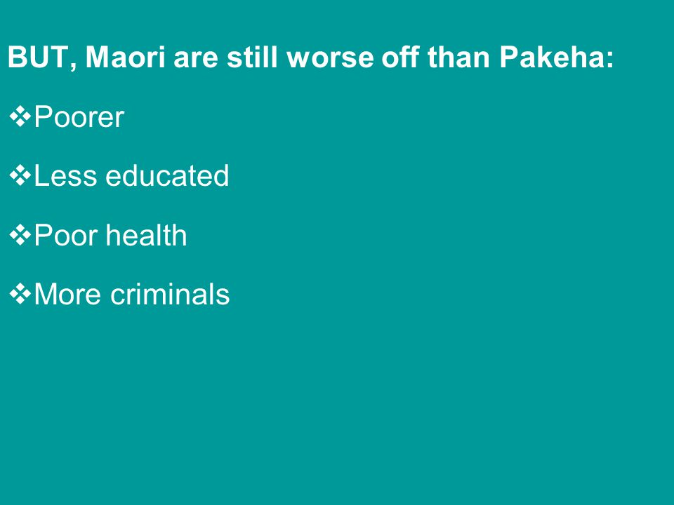 BUT, Maori are still worse off than Pakeha: Poorer Less educated Poor health More criminals