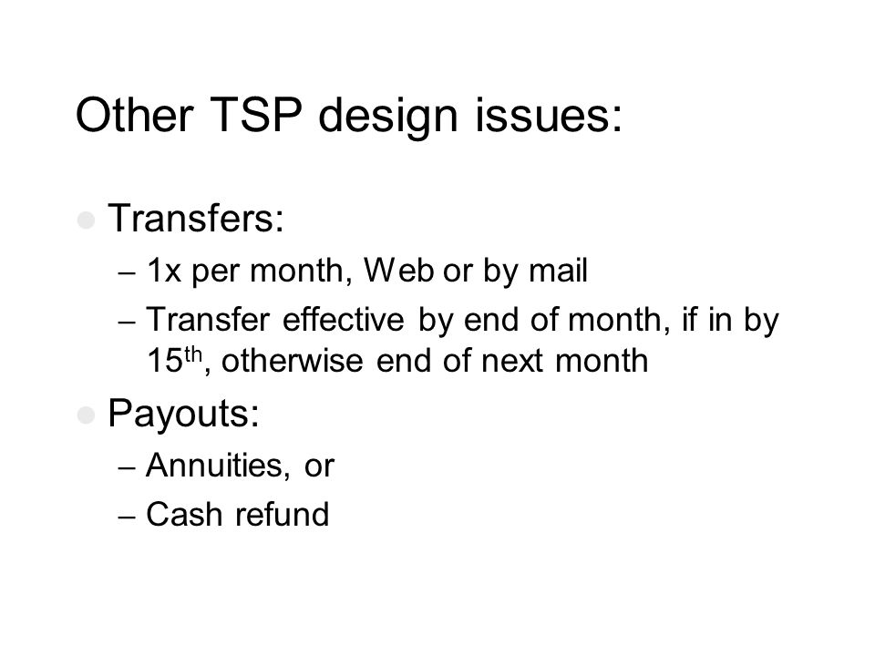 Other TSP design issues: Transfers: – 1x per month, Web or by mail – Transfer effective by end of month, if in by 15 th, otherwise end of next month Payouts: – Annuities, or – Cash refund