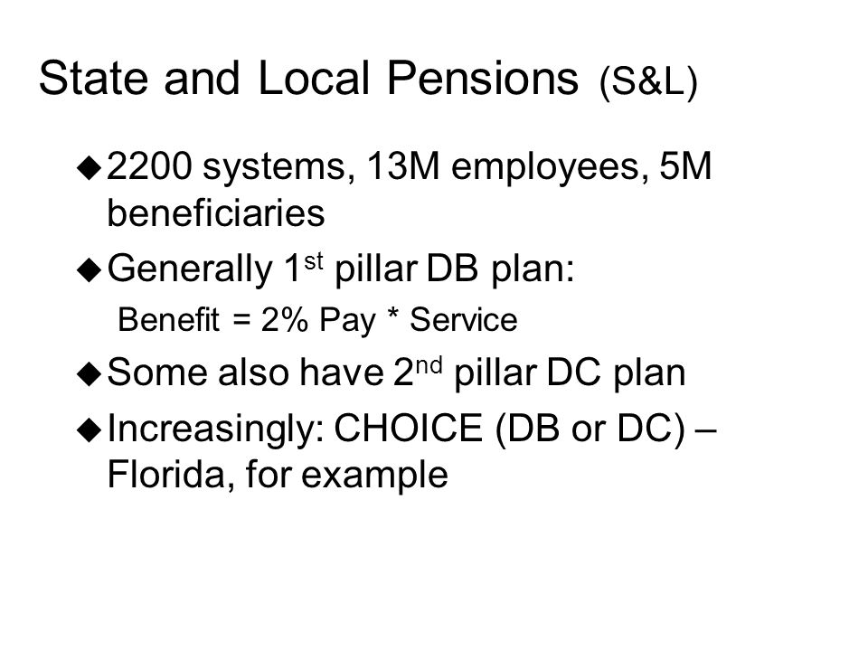 State and Local Pensions (S&L) 2200 systems, 13M employees, 5M beneficiaries Generally 1 st pillar DB plan: Benefit = 2% Pay * Service Some also have 2 nd pillar DC plan Increasingly: CHOICE (DB or DC) – Florida, for example