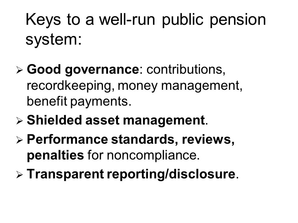 Keys to a well-run public pension system: Good governance: contributions, recordkeeping, money management, benefit payments.