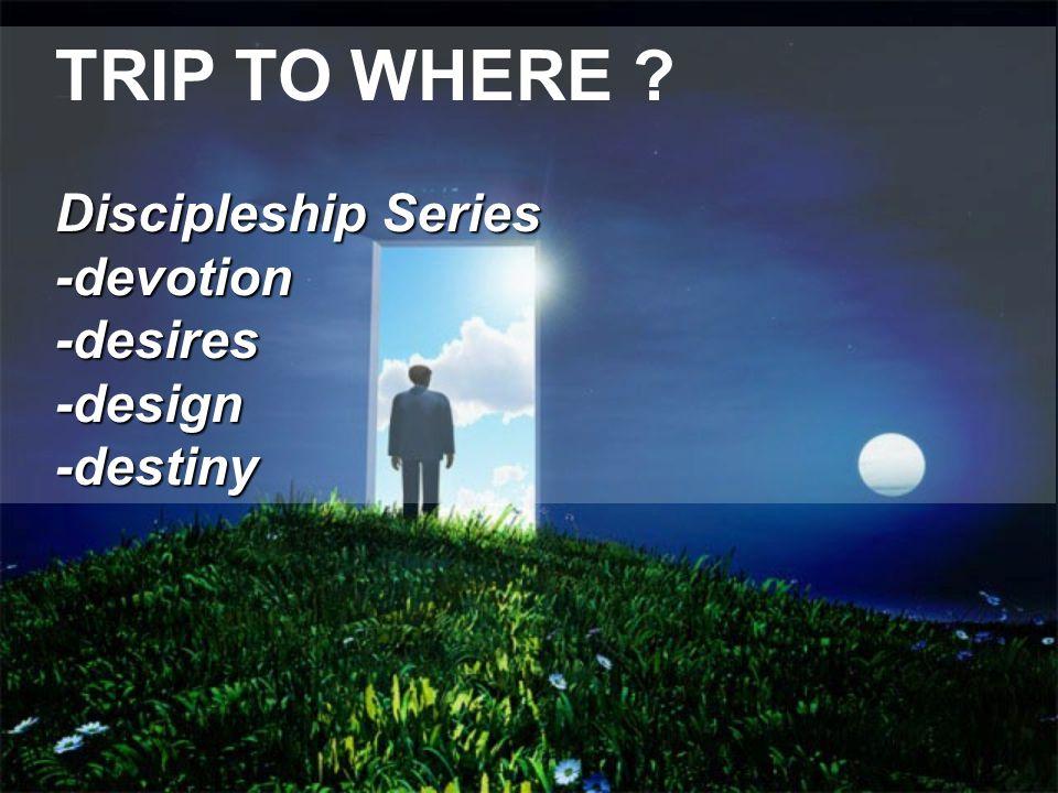 TRIP TO WHERE ? Discipleship Series -devotion-desires-design-destiny
