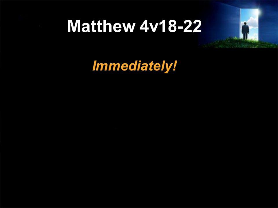 Matthew 4v18-22 Immediately!