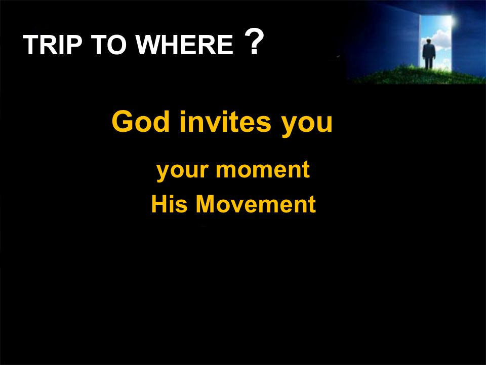 God invites you your moment His Movement TRIP TO WHERE