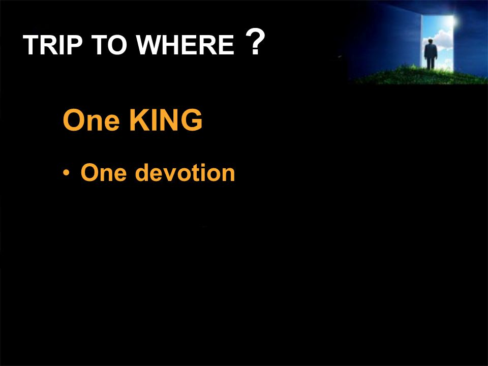 One KING One devotion TRIP TO WHERE