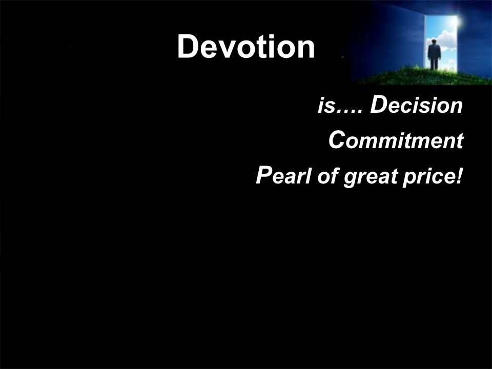 Devotion is…. D ecision C ommitment P earl of great price!