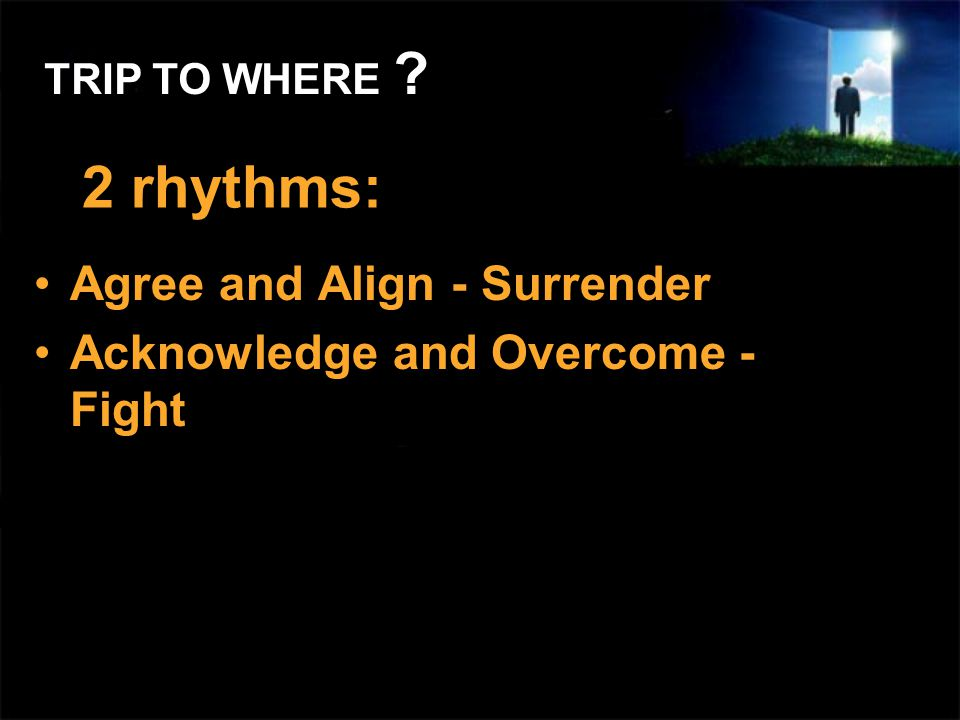 2 rhythms: Agree and Align - Surrender Acknowledge and Overcome - Fight TRIP TO WHERE ?