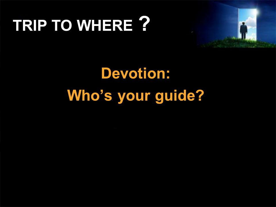 Devotion: Whos your guide? TRIP TO WHERE ?