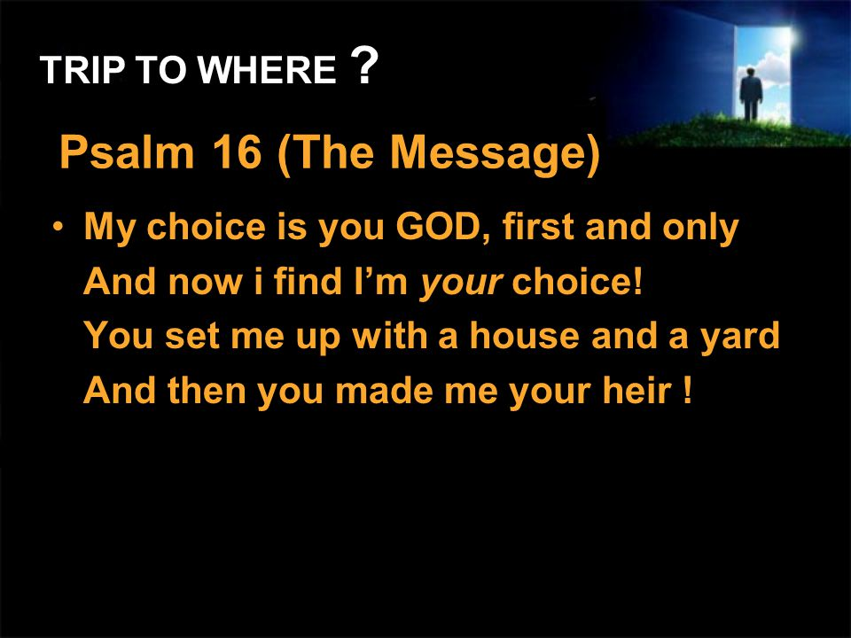 Psalm 16 (The Message) My choice is you GOD, first and only And now i find Im your choice! You set me up with a house and a yard And then you made me