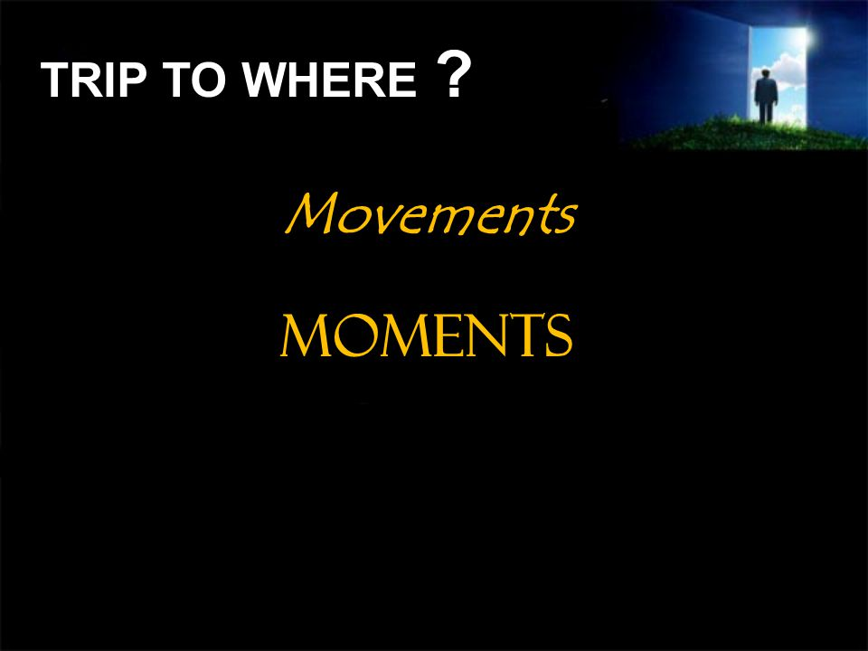 Movements Moments TRIP TO WHERE ?