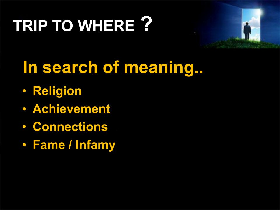 In search of meaning.. Religion Achievement Connections Fame / Infamy TRIP TO WHERE