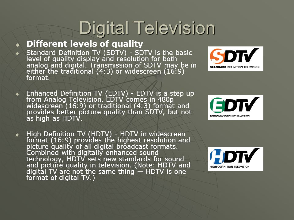 Digital Television Different levels of quality Standard Definition TV (SDTV) - SDTV is the basic level of quality display and resolution for both analog and digital.