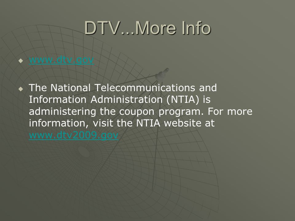 DTV...More Info www.dtv.gov The National Telecommunications and Information Administration (NTIA) is administering the coupon program.