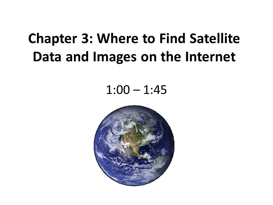 Chapter 3: Where to Find Satellite Data and Images on the Internet 1:00 – 1:45