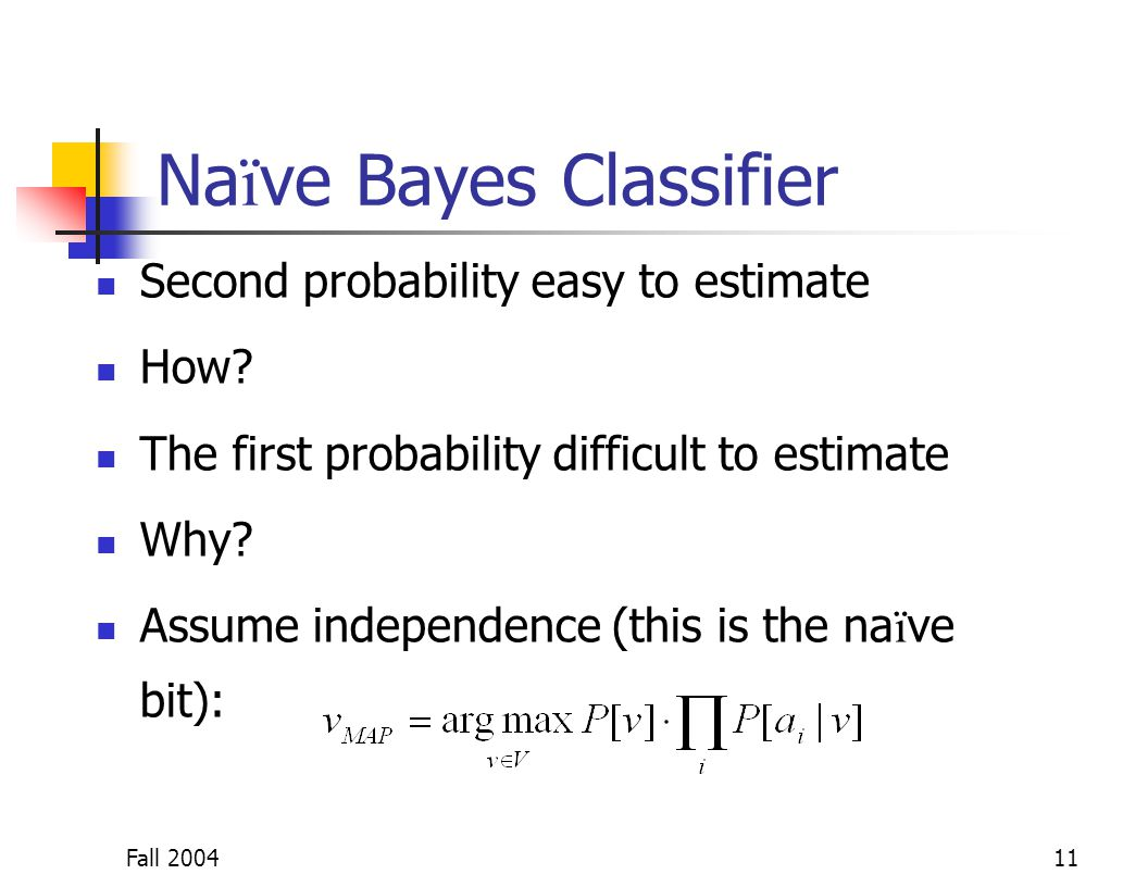 Fall 200411 Na ï ve Bayes Classifier Second probability easy to estimate How? The first probability difficult to estimate Why? Assume independence (th
