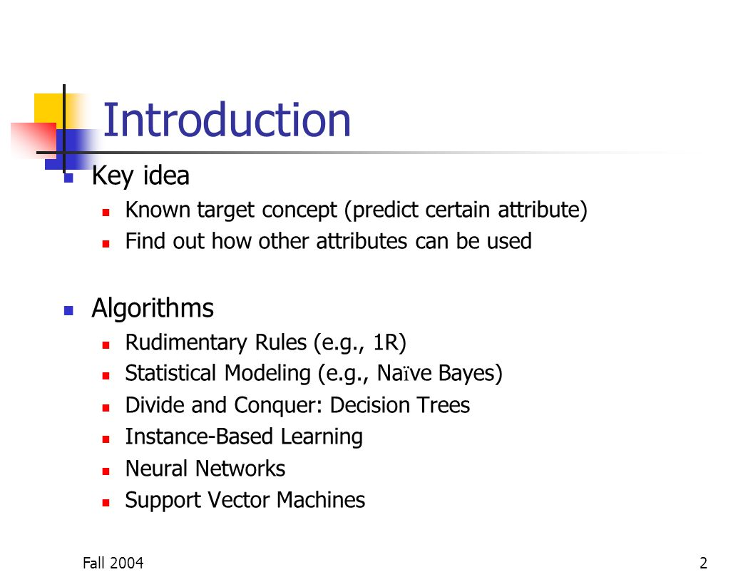 Fall 20042 Introduction Key idea Known target concept (predict certain attribute) Find out how other attributes can be used Algorithms Rudimentary Rul