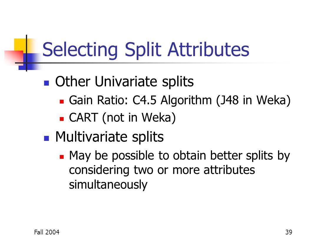 Fall 200439 Selecting Split Attributes Other Univariate splits Gain Ratio: C4.5 Algorithm (J48 in Weka) CART (not in Weka) Multivariate splits May be