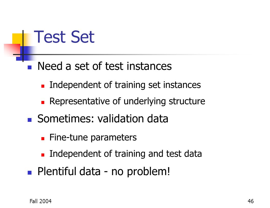 Fall 200446 Test Set Need a set of test instances Independent of training set instances Representative of underlying structure Sometimes: validation d