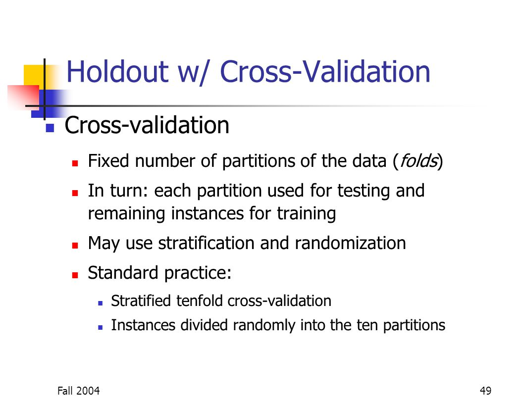 Fall 200449 Holdout w/ Cross-Validation Cross-validation Fixed number of partitions of the data (folds) In turn: each partition used for testing and r
