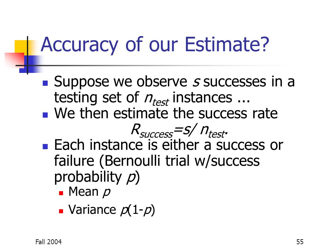 Fall 200455 Accuracy of our Estimate? Suppose we observe s successes in a testing set of n test instances... We then estimate the success rate R succe